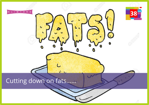 Cutting down on fats….